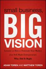 Small Business, Big Vision: Lessons on How to Dominate Your Market from Self–Made Entrepreneurs Who Did it Right