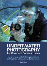 Underwater Photography for Compact Camera Users – A step–by–step Guide to Taking Professional Quality Photos with a Point–and–shoot Camera
