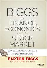 Biggs on Finance, Economics, and the Stock Market: Barton′s Market Chronicles from the Morgan Stanley Years