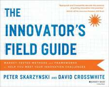 The Innovator′s Field Guide: Market Tested Methods and Frameworks to Help You Meet Your Innovation Challenges