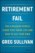 Retirement Fail: The 9 Reasons People Flunk Post–Work Life and How to Ace Your Own