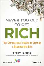 Never Too Old to Get Rich: The Entrepreneur′s Guide to Starting a Business Mid–Life