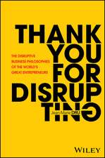 Thank You For Disrupting: The Disruptive Business Philosophies of The World′s Great Entrepreneurs