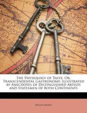 The Physiology of Taste, Or, Transcendental Gastronomy: Illustrated by Anecdotes of Distinguished Artists and Statesmen of Both Continents