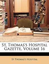 ST. THOMAS'S HOSPITAL GAZETTE, VOLUME 16