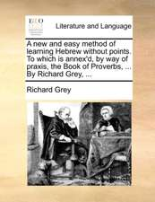 A new and easy method of learning Hebrew without points. To which is annex'd, by way of praxis, the Book of Proverbs, ... By Richard Grey, ...