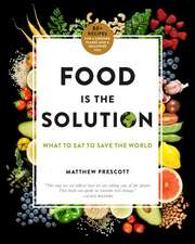 Food Is the Solution: What to Eat to Save the World--80+ Recipes for a Greener Planet and a Healthier You