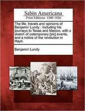The Life, Travels and Opinions of Benjamin Lundy: Including His Journeys to Texas and Mexico, with a Sketch of Cotemporary [Sic] Events, and a Notice