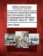 A Sermon Preached Before the Convention of the Congregational Ministers in Boston, May 27, 1807.
