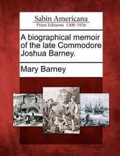 A Biographical Memoir of the Late Commodore Joshua Barney.