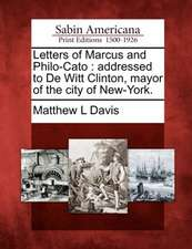 Letters of Marcus and Philo-Cato: Addressed to de Witt Clinton, Mayor of the City of New-York.