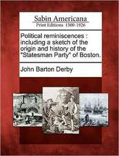 Political Reminiscences: Including a Sketch of the Origin and History of the Statesman Party of Boston.