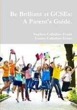 Be Brilliant at Gcses:  A Parent's Guide.