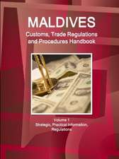 Maldives Customs, Trade Regulations and Procedures Handbook Volume 1 Strategic, Practical Information, Regulations