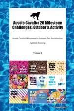 Aussie Cavalier 20 Milestone Challenges: Outdoor & Activity Aussie Cavalier Milestones for Outdoor Fun, Socialization, Agility & Training Volume 2