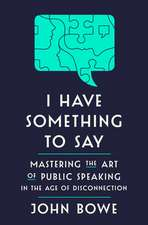 I Have Something to Say: Mastering the Art of Public Speaking in an Age of Disconnection