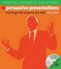 Creative Business Solutions, Persuasive Presentations: How to Get the Response You Need