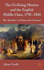 The Civilising Mission and the English Middle Class, 1792-1850: The 'Heathen' at Home and Overseas