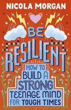 Be Resilient: How to Build a Strong Teenage Mind for Tough Times
