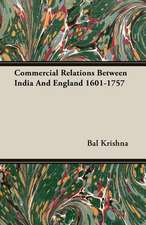Commercial Relations Between India and England 1601-1757:  The Official Story of the Commandos