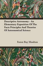 Descriptive Astronomy - An Elementary Exposition of the Facts Principles and Theories of Astronomical Science:  One Hundred Years 1834-1934