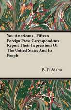 You Americans - Fifteen Foreign Press Correspondents Report Their Impressions of the United States and Its People:  The Caricature, the Myth and the Man