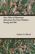 True Tales of Mountain Adventure for Non-Climbers Young and Old:  Personal Anecdotes Sporting Adventures, and Sketches of Distinguished Officers