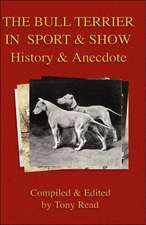 The Bull Terrier in Sport and Show - History & Anecdote:  Its History, Strains, Pedigrees, Breeding, Kennel Management, Ailments, Exhibition, Show Points, and Elementary Traini
