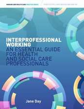 Interprofessional Working an Essential Guide for Health- And Social-Care Professionals. Jane Day:  A Practitioner's Guide. Malcolm Day