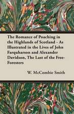 The Romance of Poaching in the Highlands of Scotland - As Illustrated in the Lives of John Farquharson and Alexander Davidson, the Last of the Free-Fo:  Being a Comprehensive Guide for the Would-Be Sportsman, on Etiquette, Procedure and All Other Matters Appertaining to