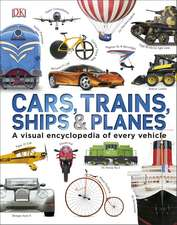 Cars Trains Ships and Planes: A Visual Encyclopedia to Every Vehicle