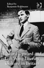 Edward Upward and Left-Wing Literary Culture in Britain. Edited by Benjamin Kohlmann