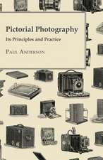 Pictorial Photography - Its Principles and Practice:  Embracing the Elementary Principles of Mechanics, Hydrostatics, Hydraulics, Pneumatics,