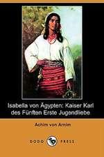 Isabella Von Agypten: Kaiser Karl Des Funften Erste Jugendliebe (Dodo Press)