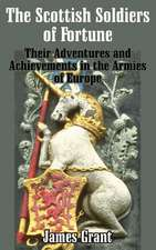 The Scottish Soldier of Fortune:  Their Adventures and Achievements in the Armies of Europe