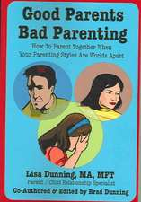 Good Parents Bad Parenting:  How to Parent Together When Your Parenting Styles Are Worlds Apart