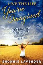 Live the Life You've Imagined:  100 Practical Strategies for Creating Your Ideal Life