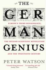The German Genius: Europe's Third Renaissance, the Second Scientific Revolution and the Twentieth Century