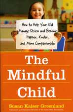 The Mindful Child: How To Help Your Kid Manage Stress and Become Happier, Kidner and More Compassionate