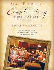 Captivating Heart to Heart Facilitator's Guide: An Invitation Into the Beauty and Depth of the Feminine Soul