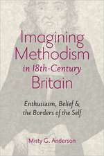 Imagining Methodism in Eighteenth–Century Britain – Enthusiasm, Belief and the Borders of the Self