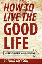 How to Live the Good Life: A User's Guide for Modern Humans
