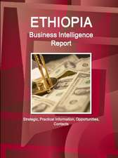 Ethiopia Business Intelligence Report - Strategic, Practical Information, Opportunities, Contacts