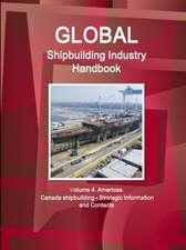 Global Shipbuilding Industry Handbook. Volume 4. Americas. Canada Shipbuilding - Strategic Information and Contacts