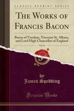 The Works of Francis Bacon, Vol. 14: Baron of Verulam, Viscount St. Albans, and Lord High Chancellor of England (Classic Reprint)