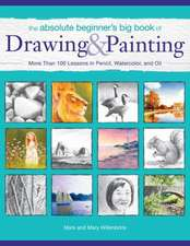 The Absolute Beginner's Big Book of Drawing and Painting:  More Than 100 Lessons in Pencil, Watercolor and Oil