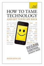 How to Tame Technology and Get Your Life Back:  A Teach Yourself Guide