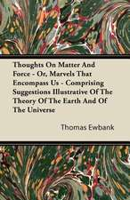 Thoughts On Matter And Force - Or, Marvels That Encompass Us - Comprising Suggestions Illustrative Of The Theory Of The Earth And Of The Universe