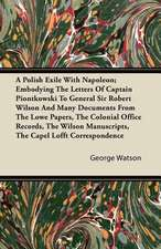 A   Polish Exile with Napoleon; Embodying the Letters of Captain Piontkowski to General Sir Robert Wilson and Many Documents from the Lowe Papers, the