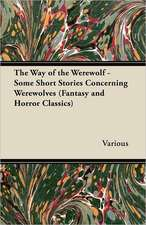 The Way of the Werewolf - Some Short Stories Concerning Werewolves (Fantasy and Horror Classics)